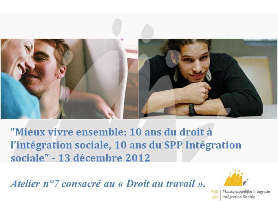 Mieux vivre ensemble: 10 ans du droit à l intégration sociale, 10 ans du SPP Intégration sociale - 13 décembre 2012 Atelier n°7 consacré au « Droit au travail ».
