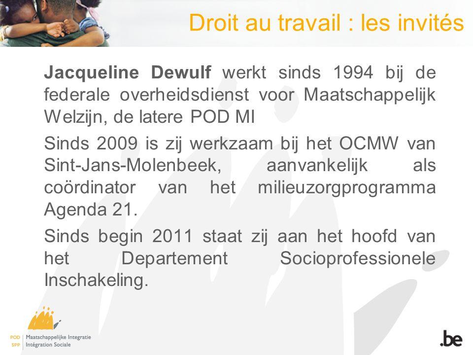 Droit au travail : les invités Jacqueline Dewulf werkt sinds 1994 bij de federale overheidsdienst voor Maatschappelijk Welzijn, de latere POD MI Sinds 2009 is zij werkzaam bij het OCMW van Sint-Jans-Molenbeek, aanvankelijk als coördinator van het milieuzorgprogramma Agenda 21.