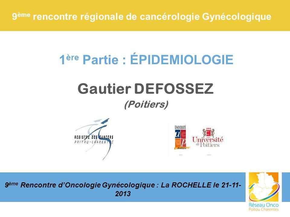 1 ère Partie : ÉPIDEMIOLOGIE Gautier DEFOSSEZ (Poitiers) 9 ème rencontre régionale de cancérologie Gynécologique 9 ème Rencontre dOncologie Gynécologi