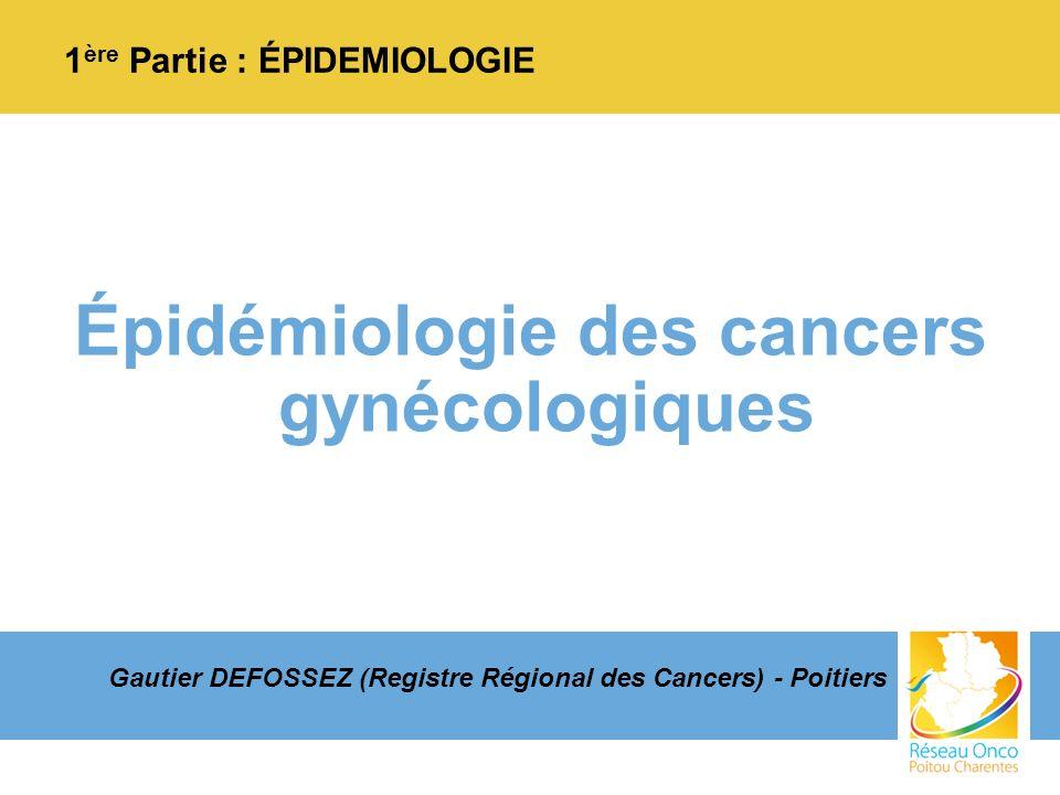 Épidémiologie des cancers gynécologiques 1 ère Partie : ÉPIDEMIOLOGIE Gautier DEFOSSEZ (Registre Régional des Cancers) - Poitiers
