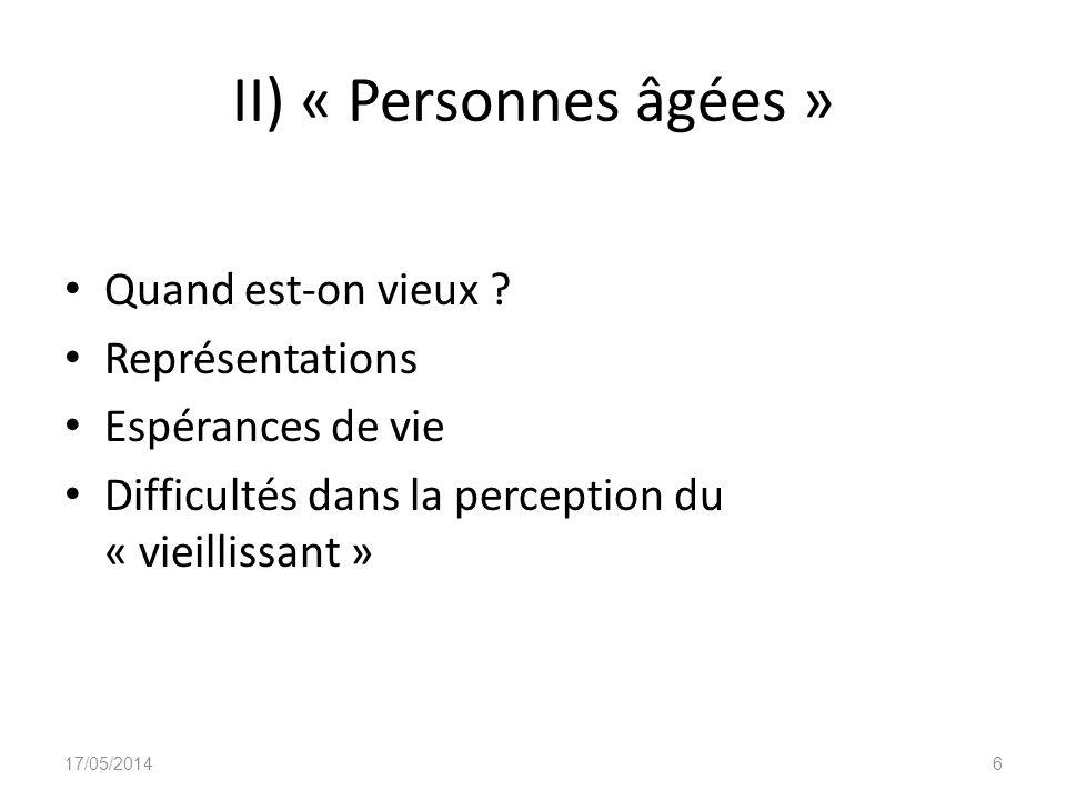 II) « Personnes âgées » Quand est-on vieux ? Représentations Espérances de vie Difficultés dans la perception du « vieillissant » 17/05/20146