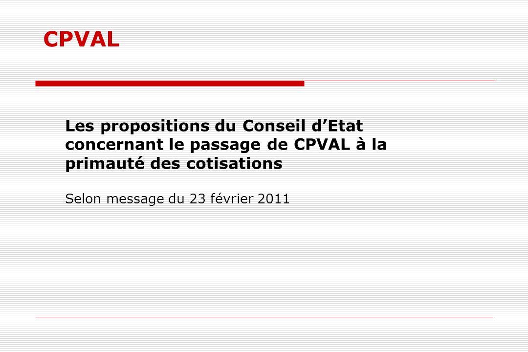 CPVAL Les propositions du Conseil dEtat concernant le passage de CPVAL à la primauté des cotisations Selon message du 23 février 2011