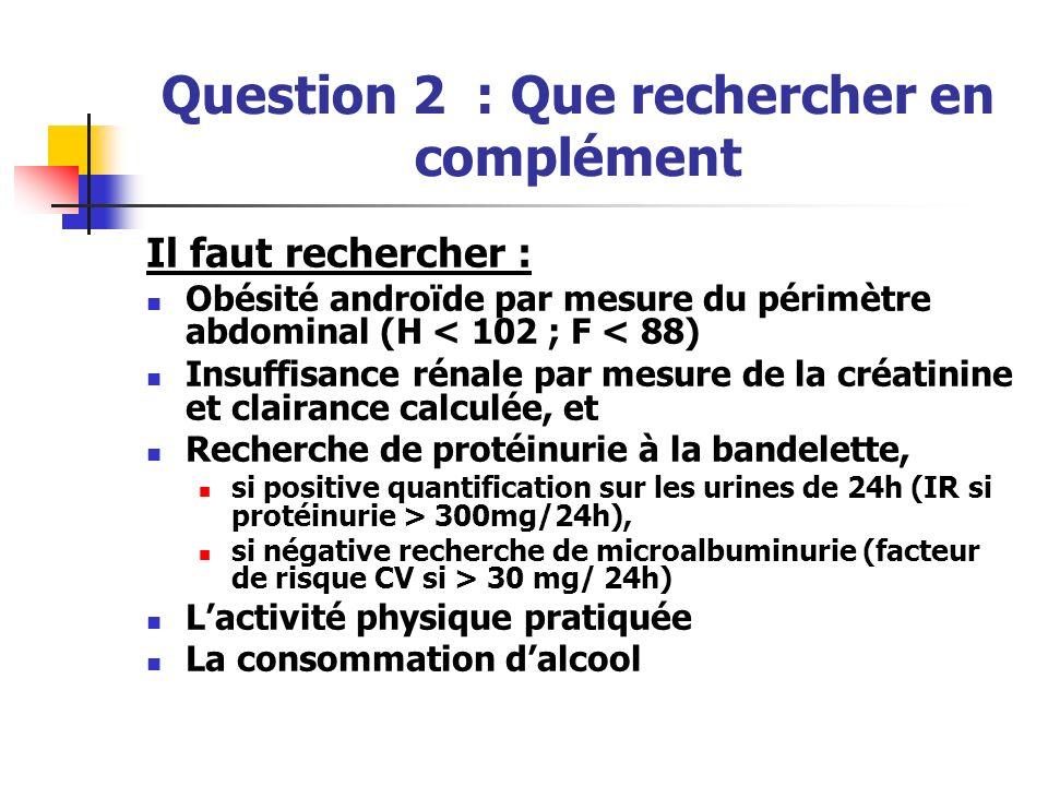 Question 2 : Que rechercher en complément Il faut rechercher : Obésité androïde par mesure du périmètre abdominal (H < 102 ; F < 88) Insuffisance réna