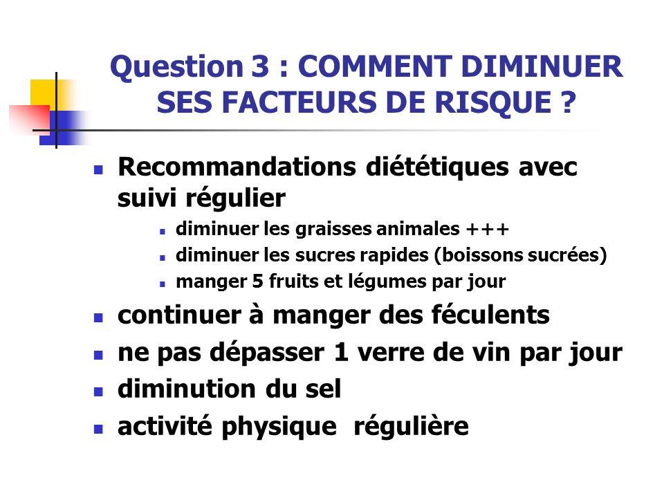 Question 3 : COMMENT DIMINUER SES FACTEURS DE RISQUE ? Recommandations diététiques avec suivi régulier diminuer les graisses animales +++ diminuer les