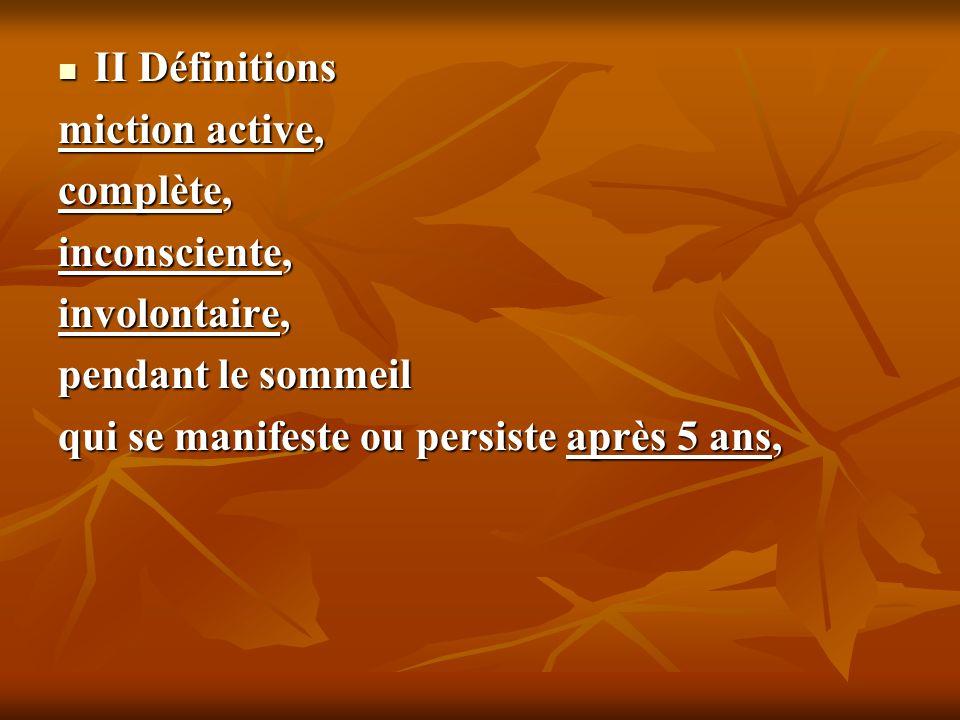 II Définitions II Définitions miction active, complète, inconsciente, involontaire, pendant le sommeil qui se manifeste ou persiste après 5 ans,