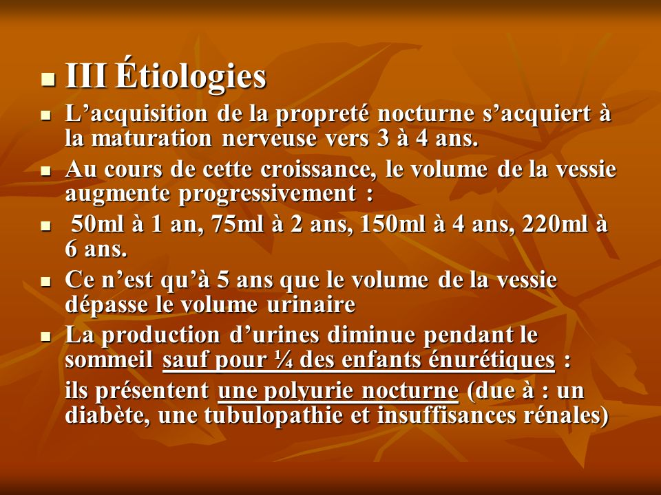 III Étiologies III Étiologies Lacquisition de la propreté nocturne sacquiert à la maturation nerveuse vers 3 à 4 ans. Lacquisition de la propreté noct