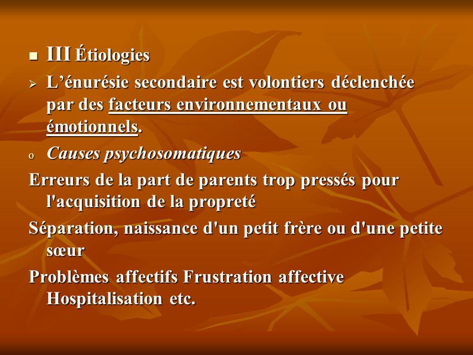 III Étiologies III Étiologies Lénurésie secondaire est volontiers déclenchée par des facteurs environnementaux ou émotionnels. Lénurésie secondaire es