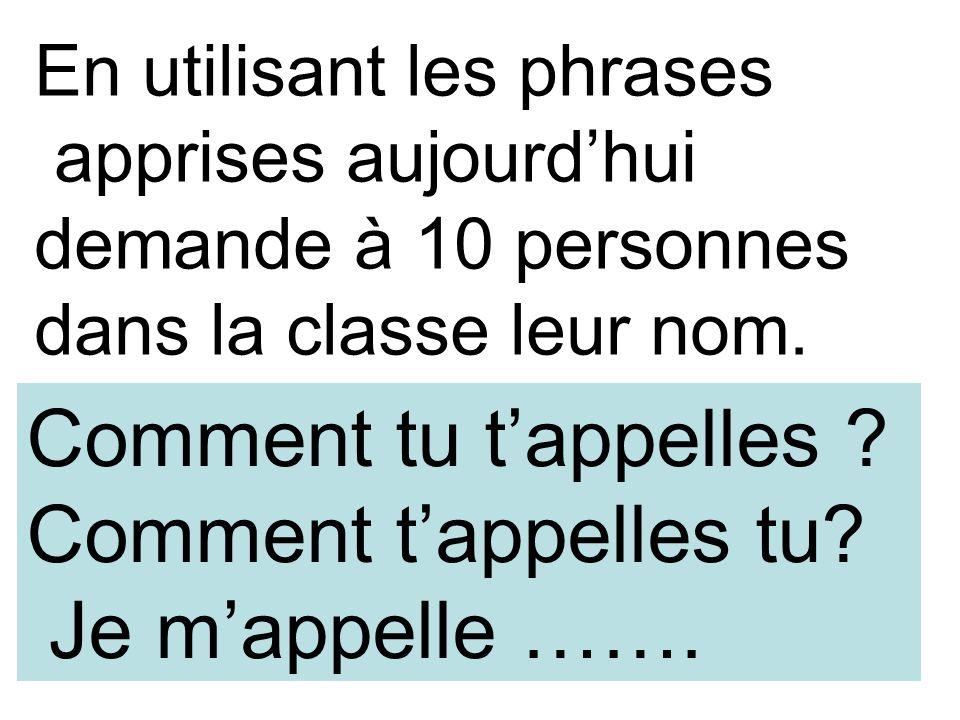 En utilisant les phrases apprises aujourdhui demande à 10 personnes dans la classe leur nom. Comment tu tappelles ? Comment tappelles tu? Je mappelle