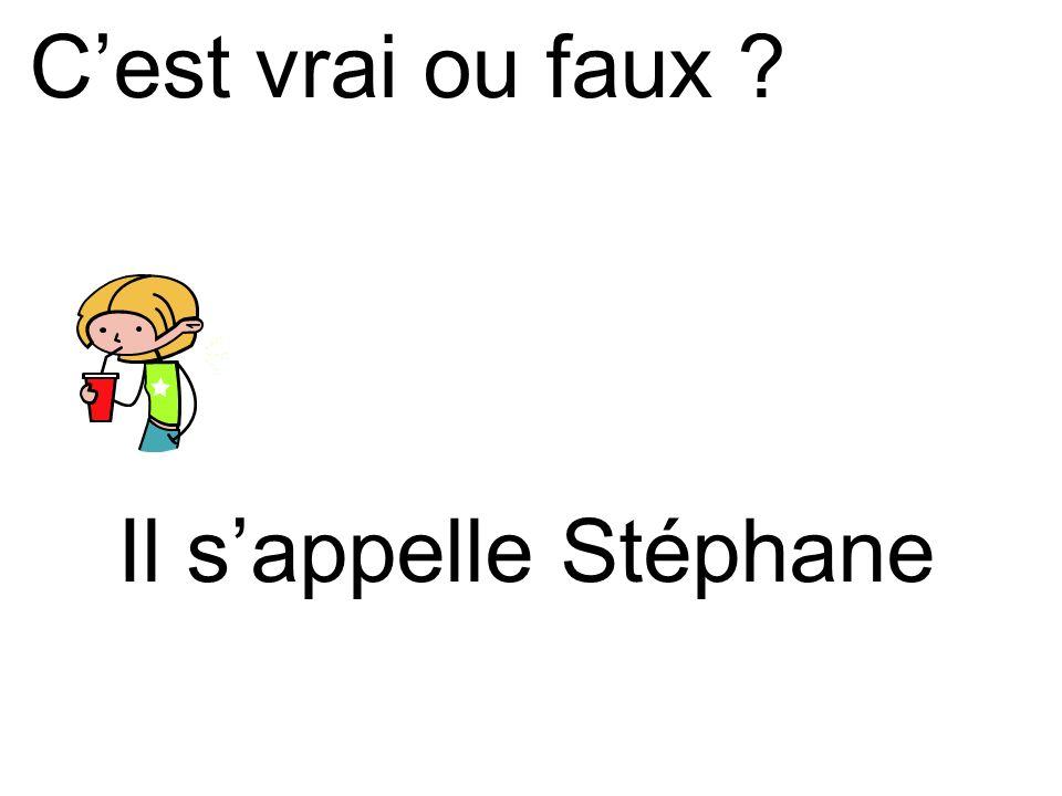 Il sappelle Stéphane Cest vrai ou faux ?