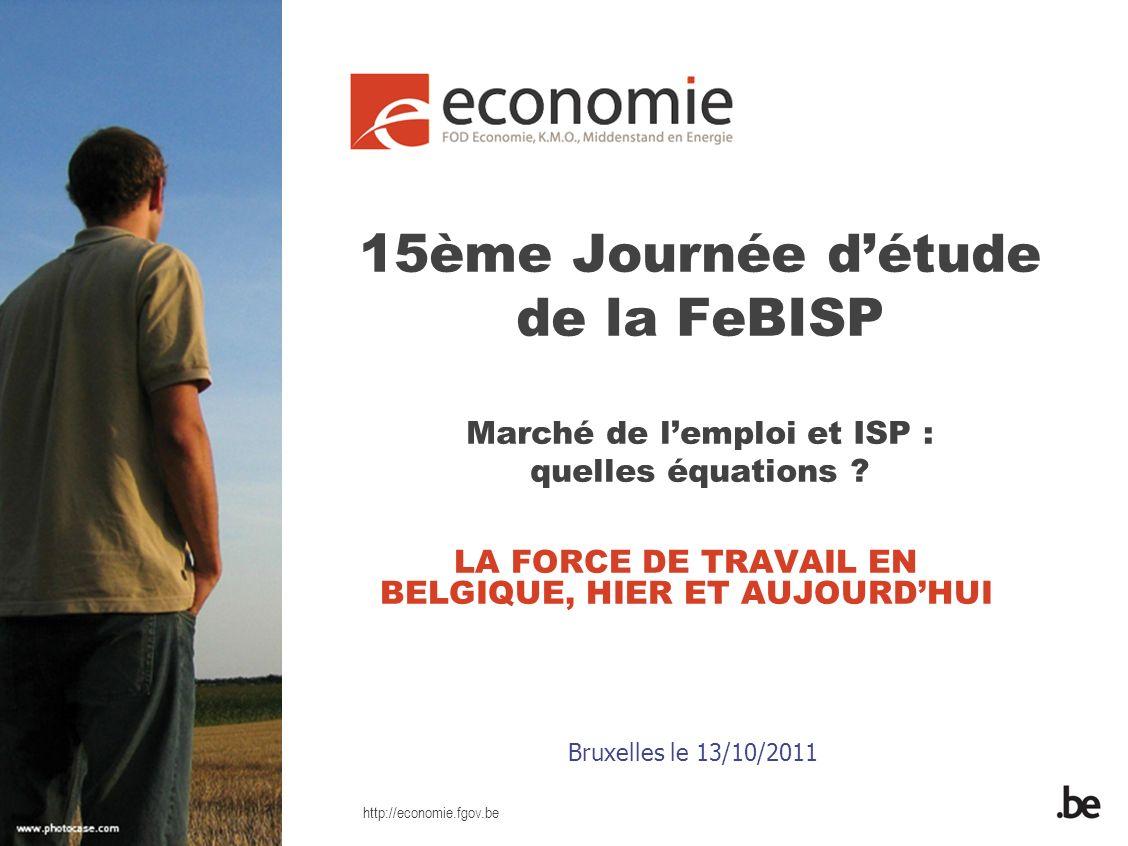 http://economie.fgov.be 15ème Journée détude de la FeBISP Marché de lemploi et ISP : quelles équations ? LA FORCE DE TRAVAIL EN BELGIQUE, HIER ET AUJO