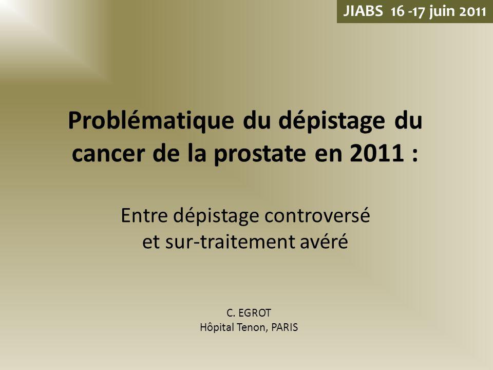 Problématique du dépistage du cancer de la prostate en 2011 : Entre dépistage controversé et sur-traitement avéré C. EGROT Hôpital Tenon, PARIS JIABS