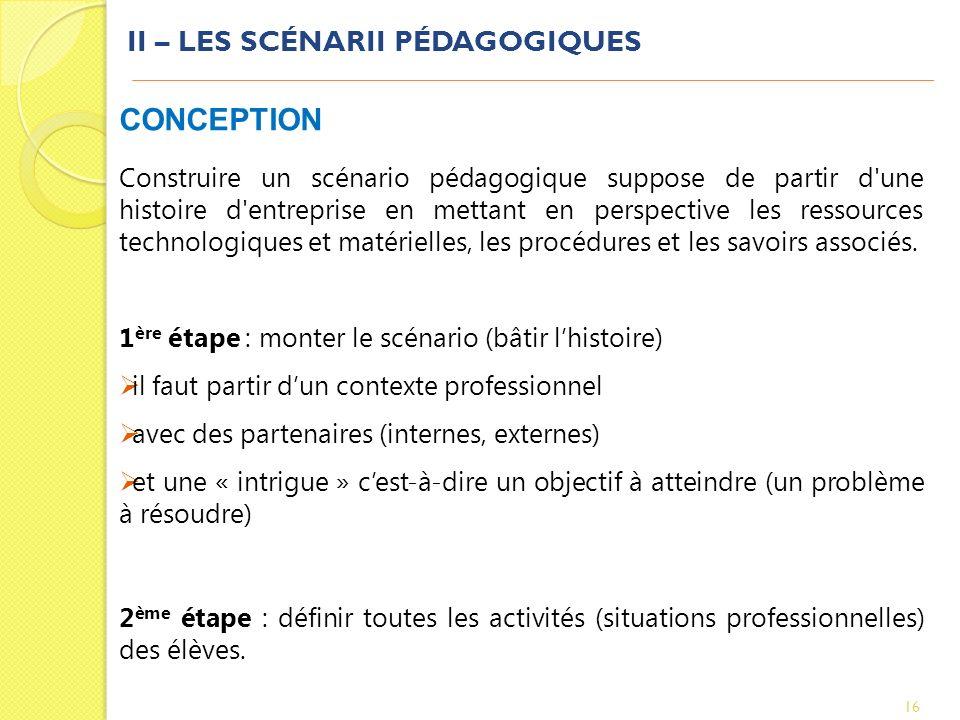II – LES SCÉNARII PÉDAGOGIQUES 16 CONCEPTION Construire un scénario pédagogique suppose de partir d'une histoire d'entreprise en mettant en perspectiv