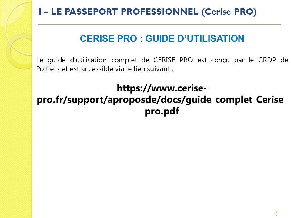 I – LE PASSEPORT PROFESSIONNEL (Cerise PRO) 8 CERISE PRO : GUIDE DUTILISATION Le guide dutilisation complet de CERISE PRO est conçu par le CRDP de Poi