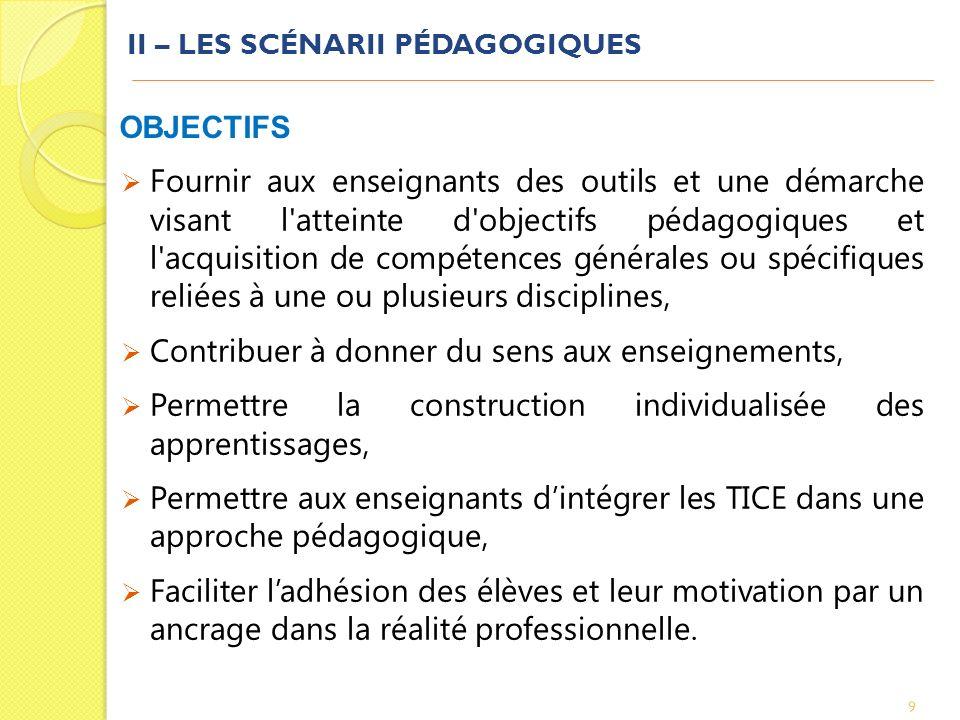 II – LES SCÉNARII PÉDAGOGIQUES 10 DÉFINITION Initié par un ou plusieurs enseignants afin d encadrer les apprentissages des élèves, un scénario pédagogique présente une séquence d apprentissage « clé en main », ses objectifs pédagogiques et les moyens à mettre en œuvre pour atteindre ces objectifs.