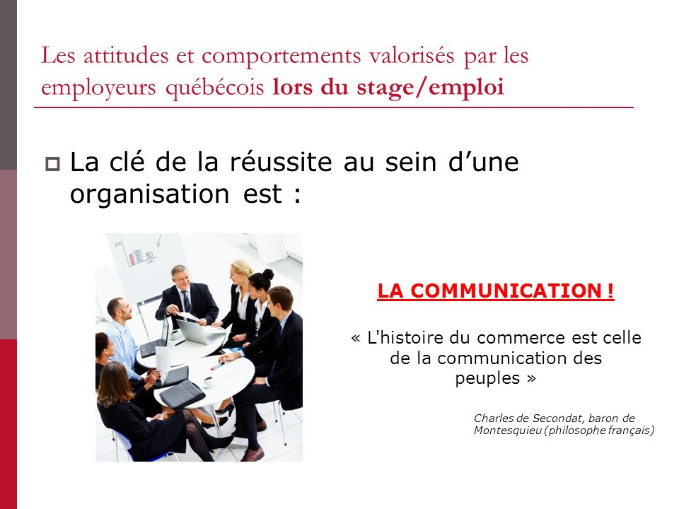 Les attitudes et comportements valorisés par les employeurs québécois lors du stage/emploi La clé de la réussite au sein dune organisation est : LA COMMUNICATION .