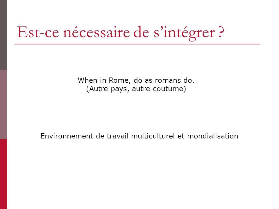 Est-ce nécessaire de sintégrer ? Environnement de travail multiculturel et mondialisation When in Rome, do as romans do. (Autre pays, autre coutume)