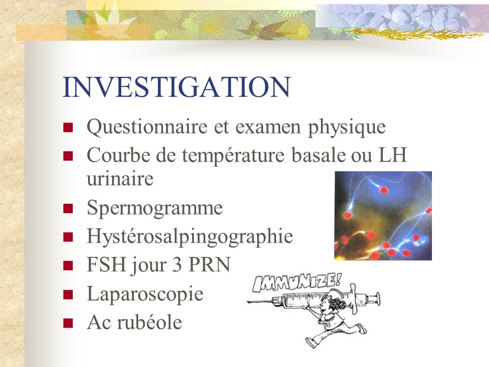 INVESTIGATION Questionnaire et examen physique Courbe de température basale ou LH urinaire Spermogramme Hystérosalpingographie FSH jour 3 PRN Laparosc