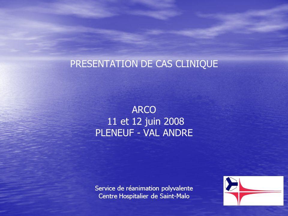 PRESENTATION DE CAS CLINIQUE ARCO 11 et 12 juin 2008 PLENEUF - VAL ANDRE Service de réanimation polyvalente Centre Hospitalier de Saint-Malo