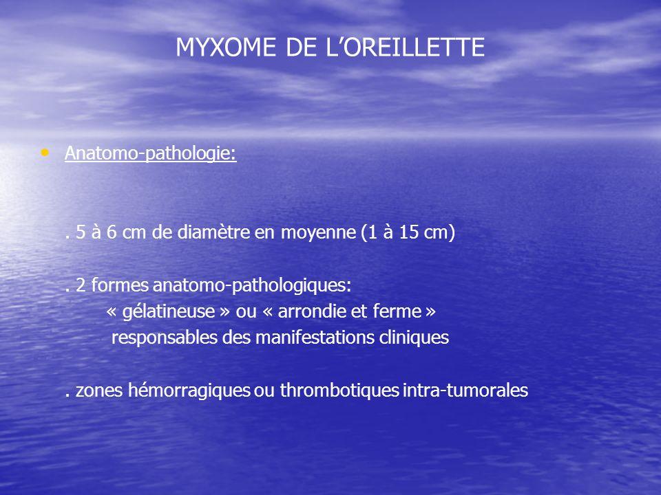 MYXOME DE LOREILLETTE Anatomo-pathologie:. 5 à 6 cm de diamètre en moyenne (1 à 15 cm). 2 formes anatomo-pathologiques: « gélatineuse » ou « arrondie