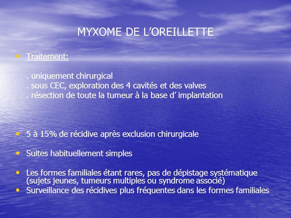 MYXOME DE LOREILLETTE Traitement:. uniquement chirurgical. sous CEC, exploration des 4 cavités et des valves. résection de toute la tumeur à la base d