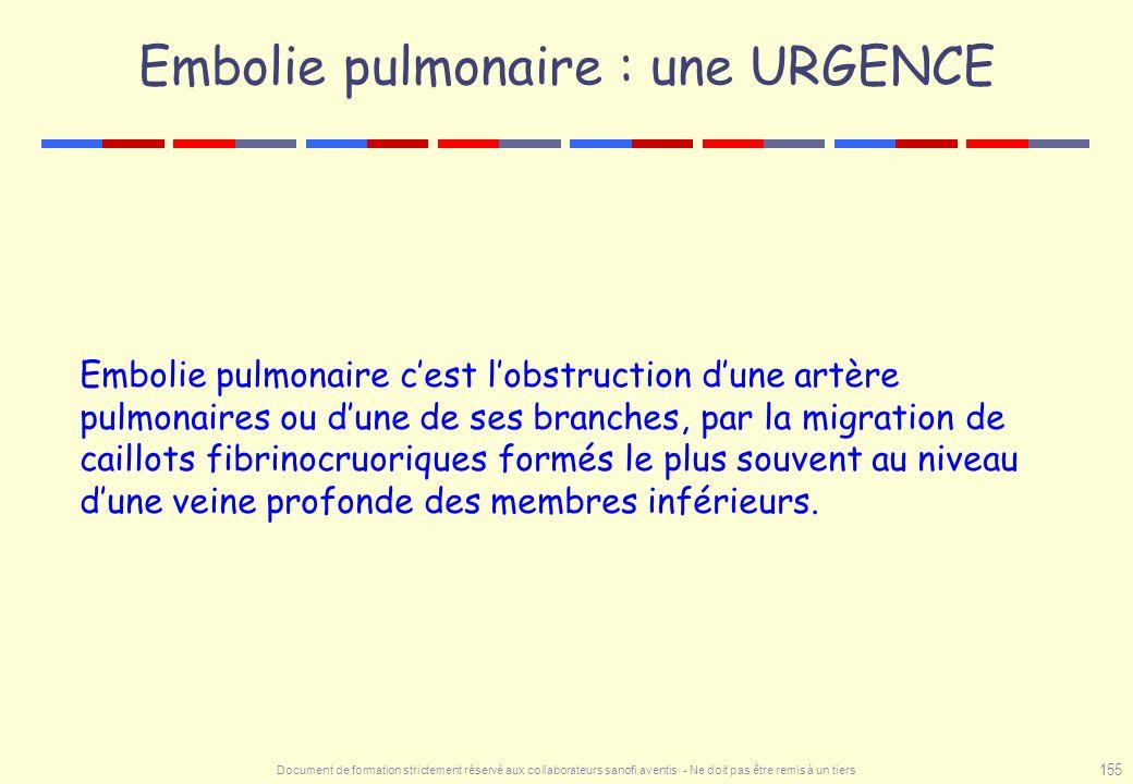 Document de formation strictement réservé aux collaborateurs sanofi aventis - Ne doit pas être remis à un tiers 155 Embolie pulmonaire : une URGENCE E
