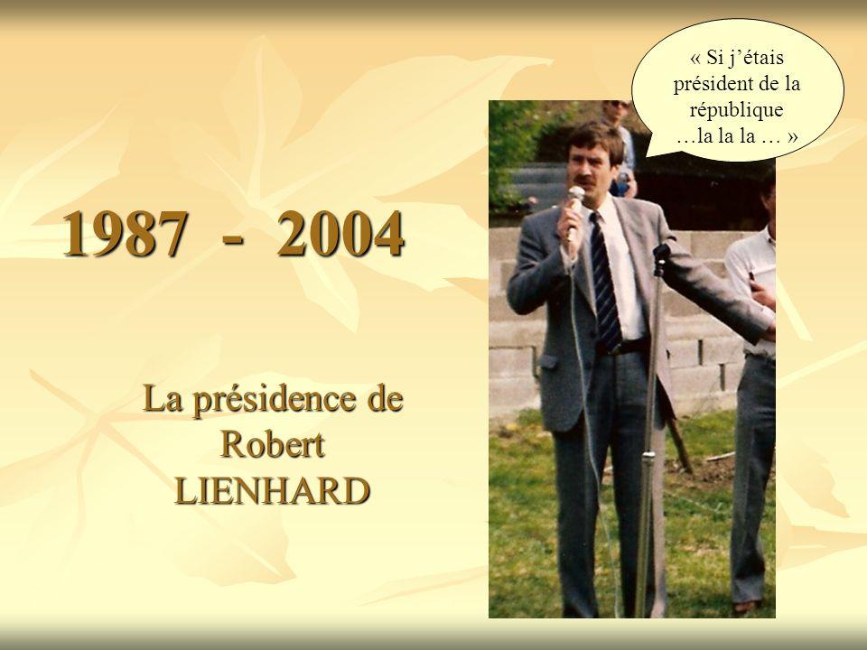 1987 - 2004 La présidence de Robert LIENHARD « Si jétais président de la république …la la la … »