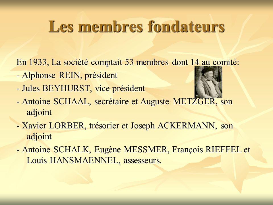 Les membres fondateurs En 1933, La société comptait 53 membres dont 14 au comité: - Alphonse REIN, président - Jules BEYHURST, vice président - Antoine SCHAAL, secrétaire et Auguste METZGER, son adjoint - Xavier LORBER, trésorier et Joseph ACKERMANN, son adjoint - Antoine SCHALK, Eugène MESSMER, François RIEFFEL et Louis HANSMAENNEL, assesseurs.