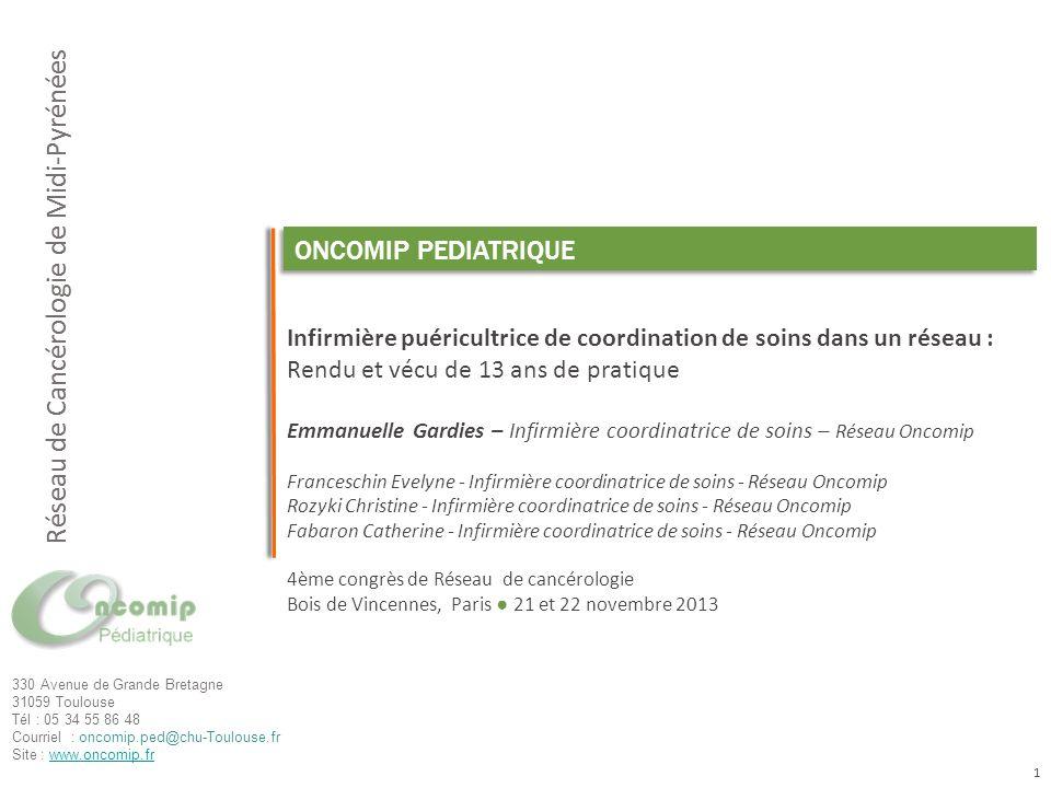Cliquez pour modifier le style du titre Réseau de Cancérologie de Midi-Pyrénées 330 Avenue de Grande Bretagne 31059 Toulouse Tél : 05 34 55 86 48 Courriel : oncomip.ped@chu-Toulouse.fr Site : www.oncomip.frwww.oncomip.fr ONCOMIP PEDIATRIQUE Infirmière puéricultrice de coordination de soins dans un réseau : Rendu et vécu de 13 ans de pratique Emmanuelle Gardies – Infirmière coordinatrice de soins – Réseau Oncomip Franceschin Evelyne - Infirmière coordinatrice de soins - Réseau Oncomip Rozyki Christine - Infirmière coordinatrice de soins - Réseau Oncomip Fabaron Catherine - Infirmière coordinatrice de soins - Réseau Oncomip 4ème congrès de Réseau de cancérologie Bois de Vincennes, Paris 21 et 22 novembre 2013 Réseau de Cancérologie de Midi-Pyrénées 1
