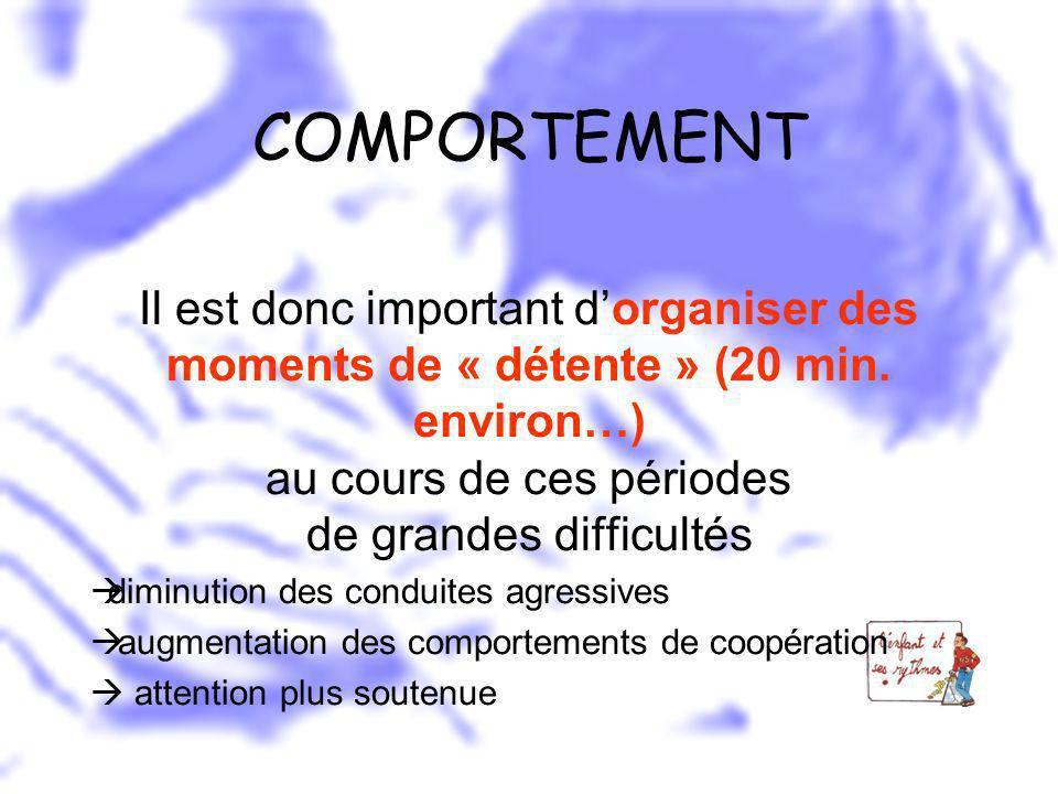 COMPORTEMENT Il est donc important dorganiser des moments de « détente » (20 min. environ…) au cours de ces périodes de grandes difficultés diminution