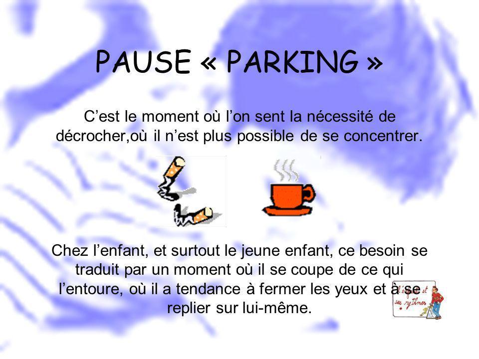 PAUSE « PARKING » Cest le moment où lon sent la nécessité de décrocher,où il nest plus possible de se concentrer. Chez lenfant, et surtout le jeune en