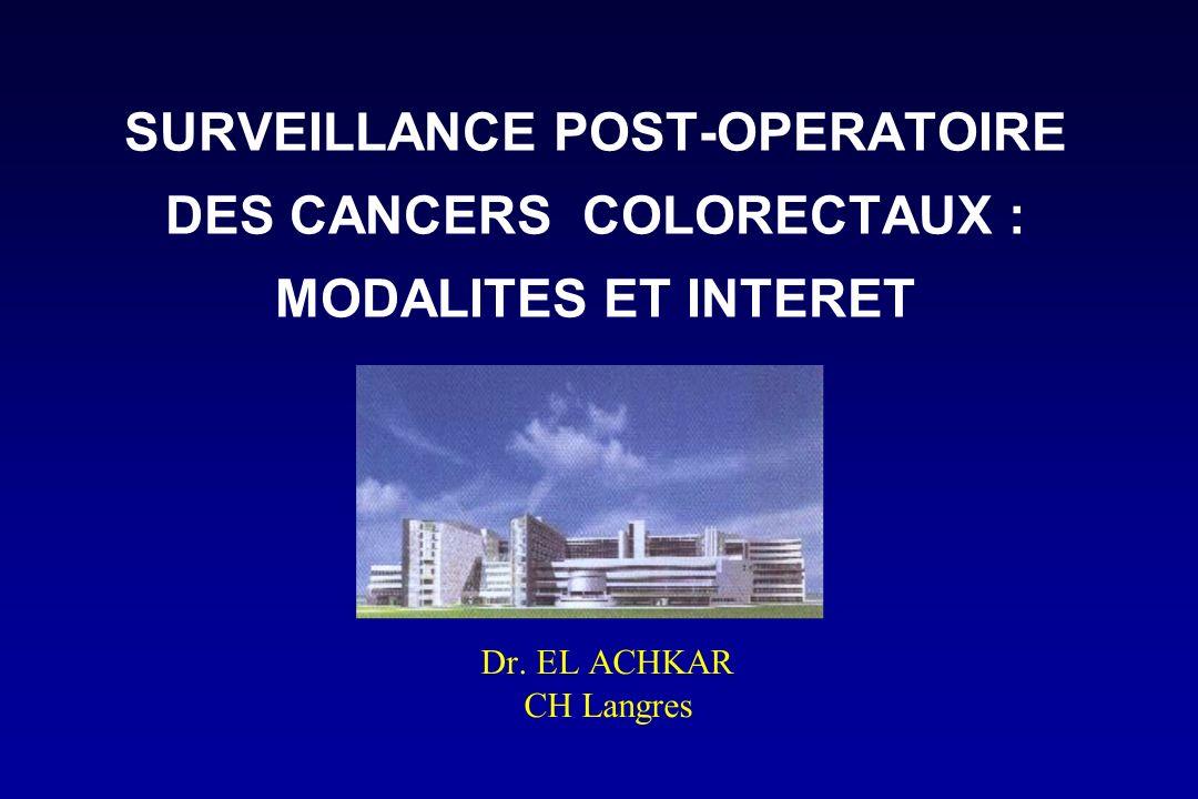 SURVEILLANCE POST-OPERATOIRE DES CANCERS COLORECTAUX : MODALITES ET INTERET Dr. EL ACHKAR CH Langres