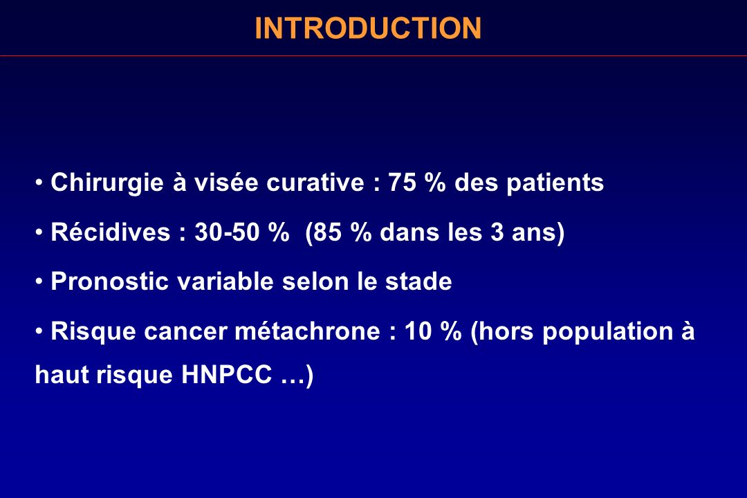 INTRODUCTION Chirurgie à visée curative : 75 % des patients Récidives : 30-50 % (85 % dans les 3 ans) Pronostic variable selon le stade Risque cancer