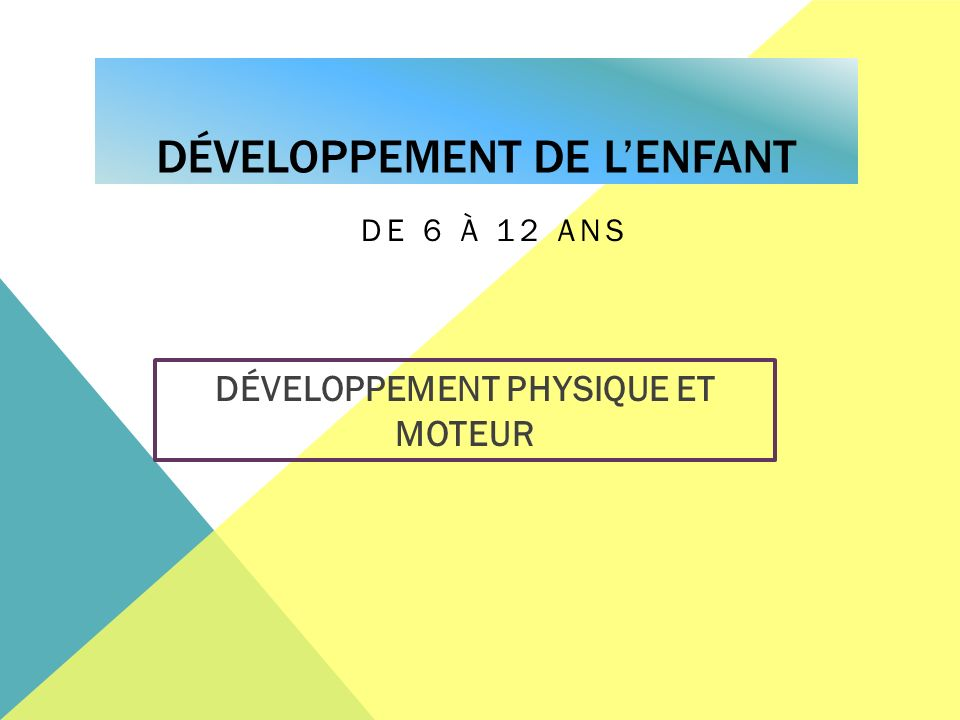 DÉVELOPPEMENT DE LENFANT DE 6 À 12 ANS DÉVELOPPEMENT PHYSIQUE ET MOTEUR
