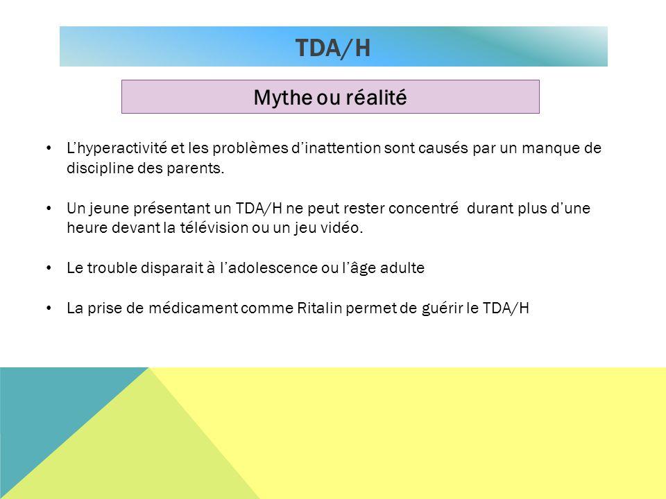 TDA/H Mythe ou réalité Lhyperactivité et les problèmes dinattention sont causés par un manque de discipline des parents. Un jeune présentant un TDA/H