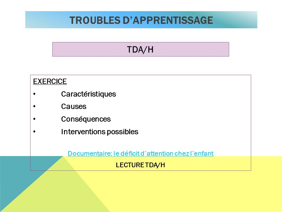 TROUBLES DAPPRENTISSAGE TDA/H EXERCICE Caractéristiques Causes Conséquences Interventions possibles Documentaire: le déficit dattention chez lenfant LECTURE TDA/H