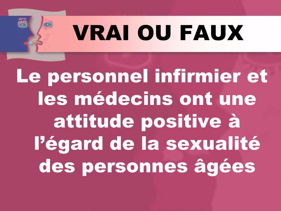 VRAI OU FAUX Le personnel infirmier et les médecins ont une attitude positive à légard de la sexualité des personnes âgées