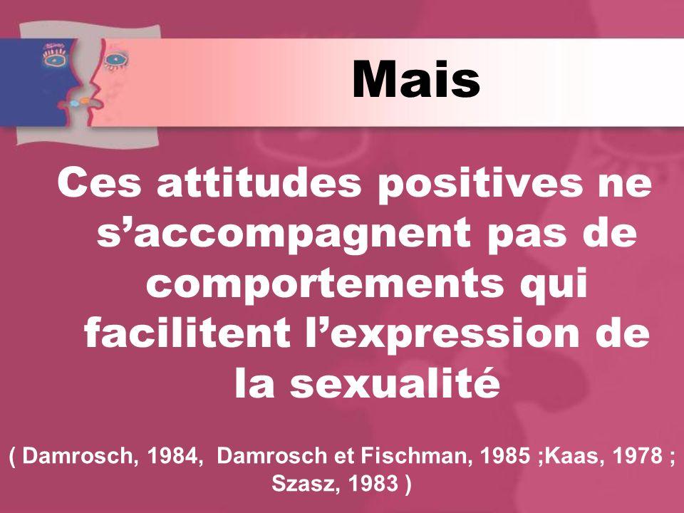 Mais Ces attitudes positives ne saccompagnent pas de comportements qui facilitent lexpression de la sexualité ( Damrosch, 1984, Damrosch et Fischman, 1985 ;Kaas, 1978 ; Szasz, 1983 )