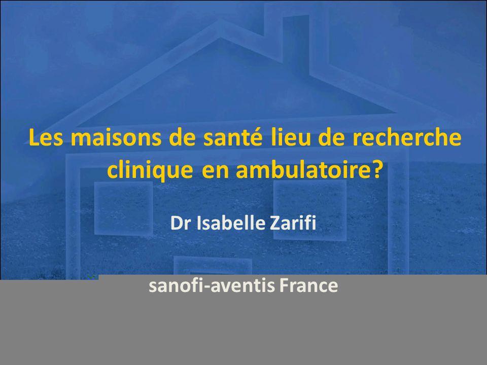 Les maisons de santé lieu de recherche clinique en ambulatoire? Dr Isabelle Zarifi sanofi-aventis France
