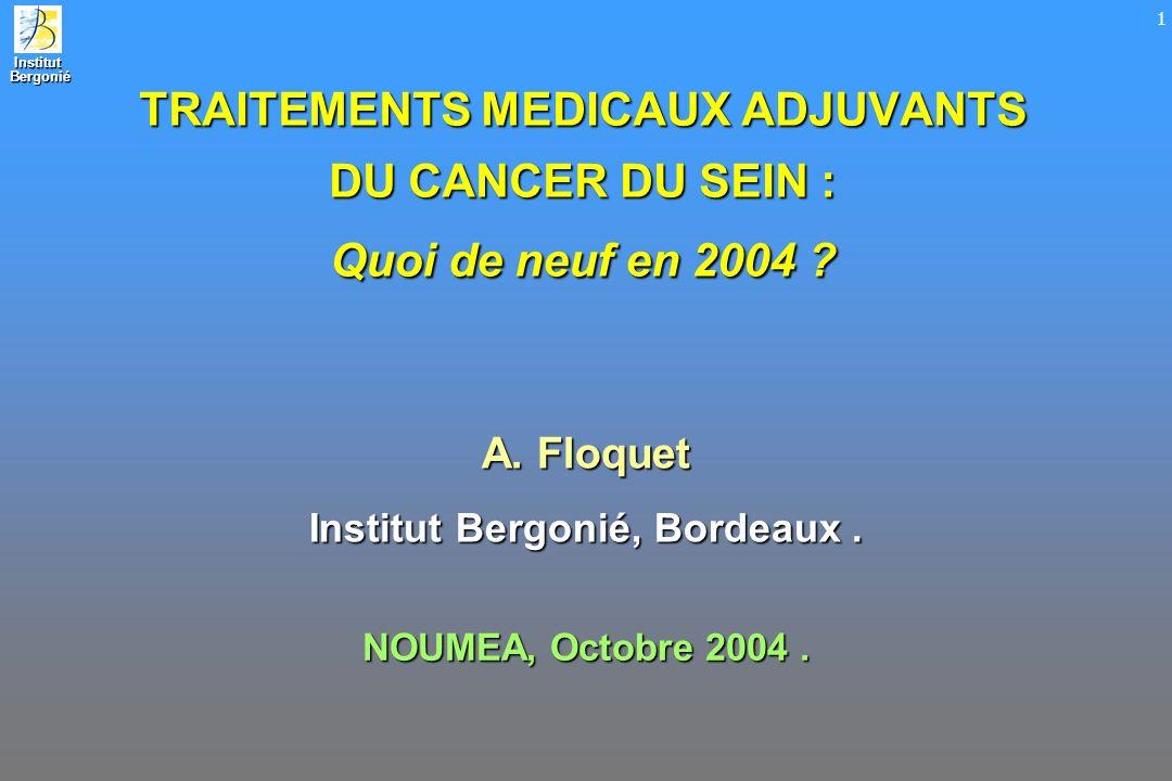 Institut Bergonié Bergonié 1 TRAITEMENTS MEDICAUX ADJUVANTS DU CANCER DU SEIN : Quoi de neuf en 2004 ? A. Floquet Institut Bergonié, Bordeaux. NOUMEA,