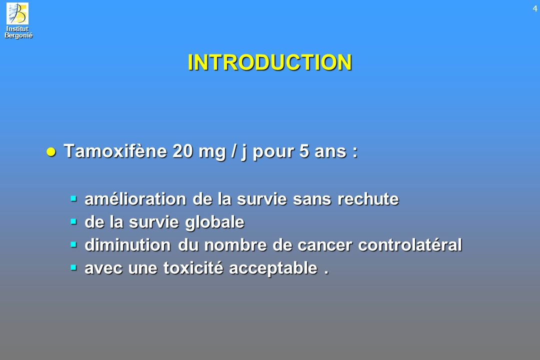 Institut Bergonié Bergonié 4 INTRODUCTION Tamoxifène 20 mg / j pour 5 ans : Tamoxifène 20 mg / j pour 5 ans : amélioration de la survie sans rechute a