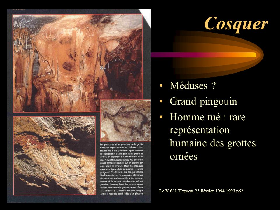 Grotte de Lascaux Découverte en 1940 par des enfants en Dordogne 17.000 ans Fermée au public en 1963 Lascaux 2 : copie fidèle de la chapelle Sixtine de la préhistoire Le Vif / LExpress 25 Février 1994 1995 p69