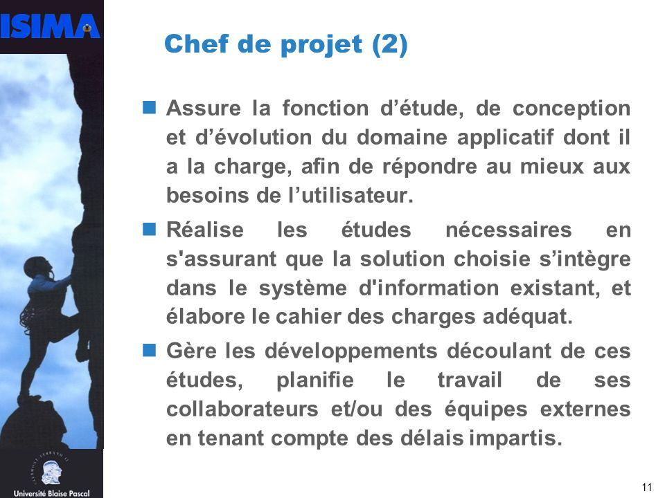 11 Chef de projet (2) Assure la fonction détude, de conception et dévolution du domaine applicatif dont il a la charge, afin de répondre au mieux aux besoins de lutilisateur.