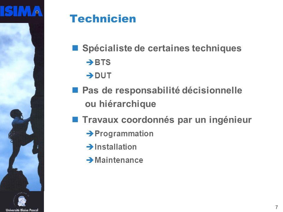 7 Technicien Spécialiste de certaines techniques BTS DUT Pas de responsabilité décisionnelle ou hiérarchique Travaux coordonnés par un ingénieur Programmation Installation Maintenance