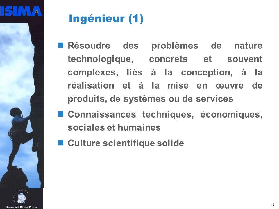 8 Ingénieur (1) Résoudre des problèmes de nature technologique, concrets et souvent complexes, liés à la conception, à la réalisation et à la mise en œuvre de produits, de systèmes ou de services Connaissances techniques, économiques, sociales et humaines Culture scientifique solide