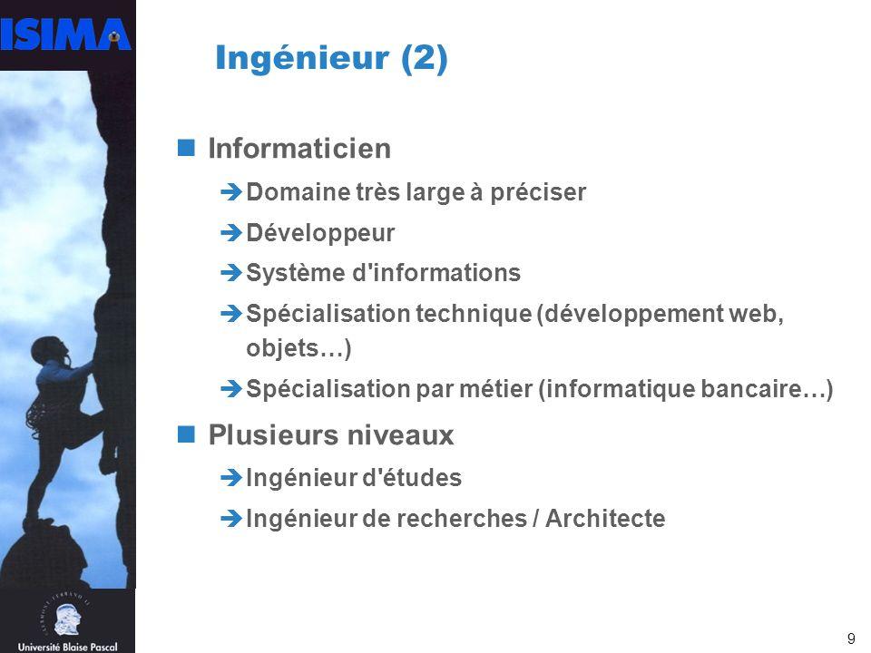 9 Ingénieur (2) Informaticien Domaine très large à préciser Développeur Système d informations Spécialisation technique (développement web, objets…) Spécialisation par métier (informatique bancaire…) Plusieurs niveaux Ingénieur d études Ingénieur de recherches / Architecte