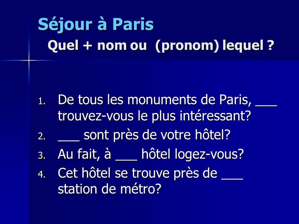 Séjour à Paris Quel + nom ou (pronom) lequel ? 1. De tous les monuments de Paris, ___ trouvez-vous le plus intéressant? 2. ___ sont près de votre hôte