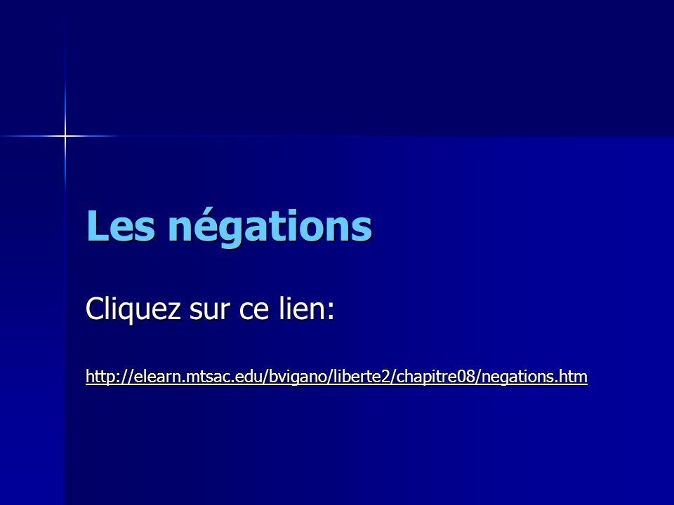 Les négations Cliquez sur ce lien: http://elearn.mtsac.edu/bvigano/liberte2/chapitre08/negations.htm