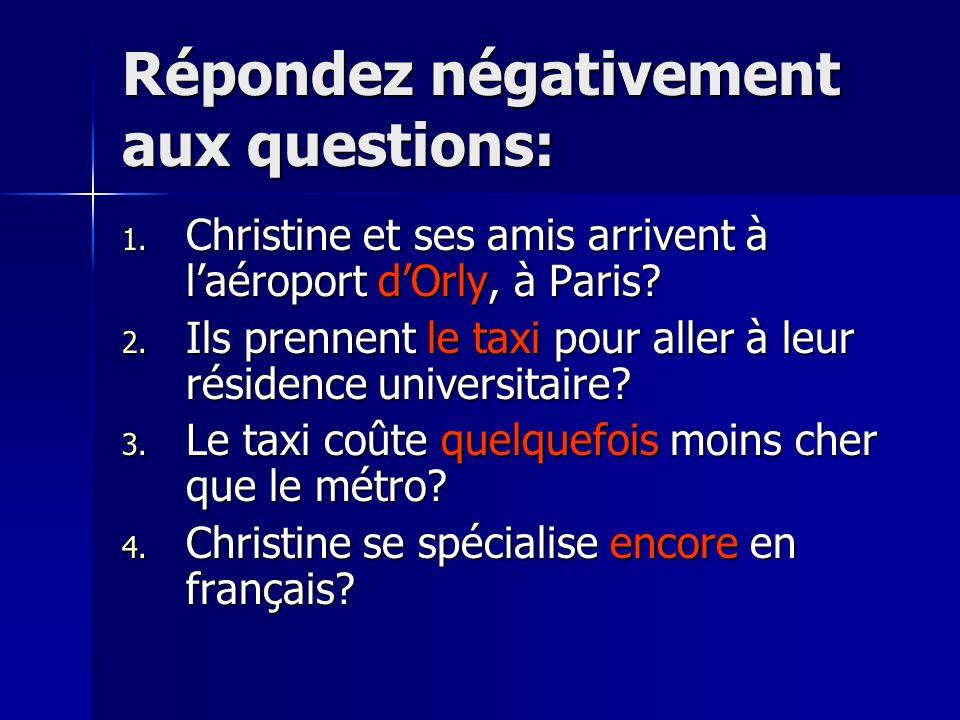 Répondez négativement aux questions: 1. Christine et ses amis arrivent à laéroport dOrly, à Paris? 2. Ils prennent le taxi pour aller à leur résidence