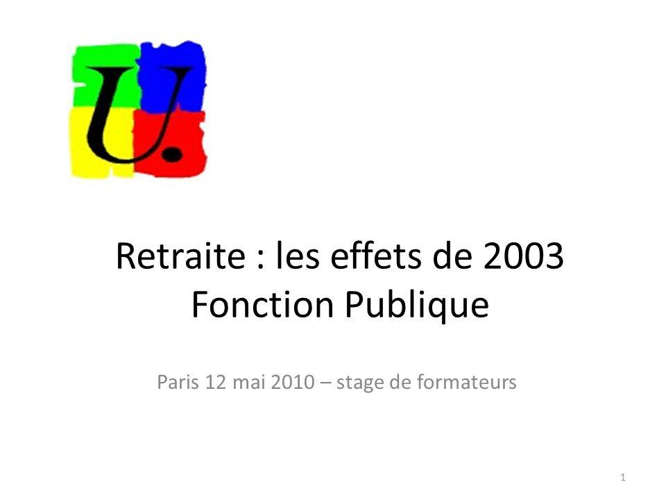 Retraite : les effets de 2003 Fonction Publique Paris 12 mai 2010 – stage de formateurs 1