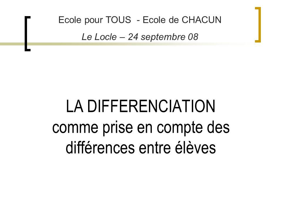 LA DIFFERENCIATION comme prise en compte des différences entre élèves Ecole pour TOUS - Ecole de CHACUN Le Locle – 24 septembre 08